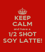 KEEP CALM and have a 1/2 SHOT SOY LATTE! - Personalised Poster A4 size
