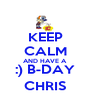 KEEP CALM AND HAVE A :) B-DAY CHRIS - Personalised Poster A4 size