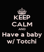 KEEP CALM AND Have a baby w/ Totchi - Personalised Poster A4 size