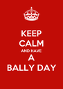 KEEP CALM AND HAVE A BALLY DAY - Personalised Poster A4 size
