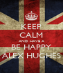 KEEP CALM AND HAVE A BE HAPPY ALEX HUGHES - Personalised Poster A4 size