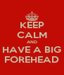 KEEP CALM AND HAVE A BIG FOREHEAD - Personalised Poster A4 size