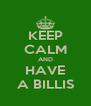 KEEP CALM AND HAVE A BILLIS - Personalised Poster A4 size