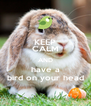 KEEP CALM AND have a bird on your head - Personalised Poster A4 size