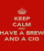 KEEP CALM AND HAVE A BREW AND A CIG - Personalised Poster A4 size