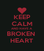 KEEP CALM AND HAVE A  BROKEN  HEART - Personalised Poster A4 size