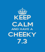 KEEP CALM AND HAVE A CHEEKY 7.3 - Personalised Poster A4 size