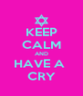 KEEP CALM AND HAVE A  CRY - Personalised Poster A4 size