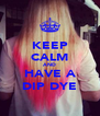 KEEP CALM AND HAVE A DIP DYE - Personalised Poster A4 size