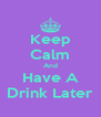 Keep Calm And Have A Drink Later - Personalised Poster A4 size