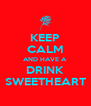 KEEP CALM AND HAVE A DRINK SWEETHEART - Personalised Poster A4 size