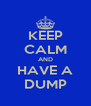 KEEP CALM AND HAVE A DUMP - Personalised Poster A4 size