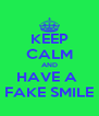 KEEP CALM AND HAVE A  FAKE SMILE - Personalised Poster A4 size