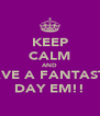 KEEP CALM AND HAVE A FANTASTIC DAY EM!! - Personalised Poster A4 size
