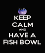 KEEP CALM AND HAVE A FISH BOWL - Personalised Poster A4 size