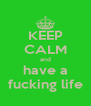 KEEP CALM and have a fucking life - Personalised Poster A4 size