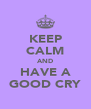 KEEP CALM AND HAVE A GOOD CRY - Personalised Poster A4 size