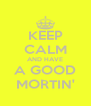 KEEP CALM AND HAVE A GOOD MORTIN' - Personalised Poster A4 size