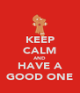 KEEP CALM AND HAVE A GOOD ONE - Personalised Poster A4 size