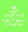 KEEP CALM AND HAVE A GREAT BDAY ASHLEIGH - Personalised Poster A4 size