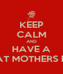KEEP CALM AND HAVE A GREAT MOTHERS DAY! - Personalised Poster A4 size