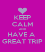 KEEP CALM AND HAVE A   GREAT TRIP  - Personalised Poster A4 size