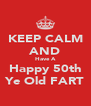 KEEP CALM AND Have A Happy 50th Ye Old FART - Personalised Poster A4 size
