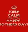 KEEP CALM AND HAVE A HAPPY  MOTHERS DAY!! - Personalised Poster A4 size