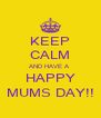 KEEP CALM AND HAVE A  HAPPY MUMS DAY!! - Personalised Poster A4 size