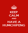 KEEP CALM AND HAVE A HUMCHIPENG - Personalised Poster A4 size