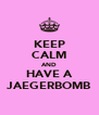 KEEP CALM AND HAVE A JAEGERBOMB - Personalised Poster A4 size
