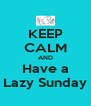 KEEP CALM AND Have a Lazy Sunday - Personalised Poster A4 size