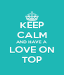 KEEP CALM AND HAVE A LOVE ON TOP - Personalised Poster A4 size