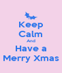 Keep Calm And Have a Merry Xmas - Personalised Poster A4 size