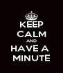 KEEP CALM AND HAVE A  MINUTE - Personalised Poster A4 size