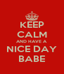 KEEP CALM AND HAVE A NICE DAY BABE - Personalised Poster A4 size