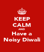 KEEP CALM AND Have a Noisy Diwali - Personalised Poster A4 size