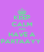 KEEP CALM AND HAVE A PARTAAYY  - Personalised Poster A4 size