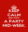KEEP CALM AND HAVE A PARTY MID-WEEK. - Personalised Poster A4 size
