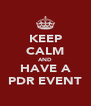 KEEP CALM AND HAVE A PDR EVENT - Personalised Poster A4 size