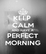 KEEP  CALM AND HAVE A  PERFECT MORNING - Personalised Poster A4 size