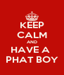 KEEP CALM AND HAVE A  PHAT BOY - Personalised Poster A4 size