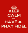 KEEP CALM AND HAVE A  PHAT FIDEL - Personalised Poster A4 size