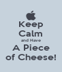 Keep Calm and Have A Piece of Cheese! - Personalised Poster A4 size