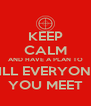 KEEP CALM AND HAVE A PLAN TO KILL EVERYONE  YOU MEET - Personalised Poster A4 size