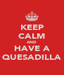 KEEP CALM AND HAVE A QUESADILLA - Personalised Poster A4 size