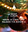 KEEP CALM AND HAVE A SAFE TRIP I'LL SEE YA SOON :) - Personalised Poster A4 size