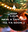 KEEP CALM AND HAVE A SAFE TRIP I'LL YA SOON :) - Personalised Poster A4 size