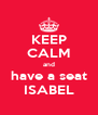 KEEP CALM and have a seat ISABEL - Personalised Poster A4 size
