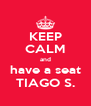 KEEP CALM and have a seat TIAGO S. - Personalised Poster A4 size